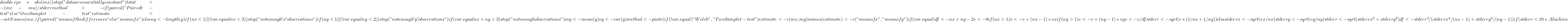 """double.eps * abs(mx))              stop(""""data are essentially constant"""")         tstat <- (mx - mu)/stderr         method <- if (paired)              """"Paired t-test""""         else """"One Sample t-test""""         estimate <- setNames(mx, if (paired)              """"mean of the differences""""         else """"mean of x"""")     }     else {         ny <- length(y)         if (nx < 1    (!var.equal && nx < 2))              stop(""""not enough 'x' observations"""")         if (ny < 1    (!var.equal && ny < 2))              stop(""""not enough 'y' observations"""")         if (var.equal && nx + ny < 3)              stop(""""not enough observations"""")         my <- mean(y)         vy <- var(y)         method <- paste(if (!var.equal)              """"Welch"""", """"Two Sample t-test"""")         estimate <- c(mx, my)         names(estimate) <- c(""""mean of x"""", """"mean of y"""")         if (var.equal) {             df <- nx + ny - 2             v <- 0             if (nx > 1)                  v <- v + (nx - 1) * vx             if (ny > 1)                  v <- v + (ny - 1) * vy             v <- v/df             stderr <- sqrt(v * (1/nx + 1/ny))         }         else {             stderrx <- sqrt(vx/nx)             stderry <- sqrt(vy/ny)             stderr <- sqrt(stderrx^2 + stderry^2)             df <- stderr^4/(stderrx^4/(nx - 1) + stderry^4/(ny -                  1))         }         if (stderr < 10 * .Machine"""