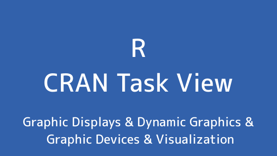 R言語 CRAN Task View:グラフィックディスプレイ&動的なグラフィックス&グラフィックデバイス&可視化
