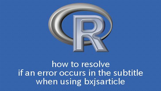 R,knitPDF bxjsarticleを用いた際にサブタイトルでエラーが出る場合の対処法